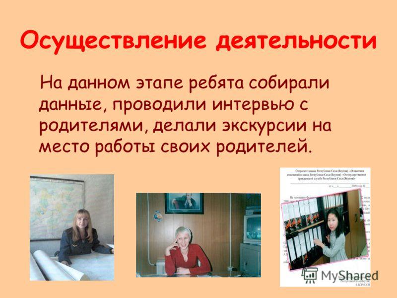 Осуществление деятельности На данном этапе ребята собирали данные, проводили интервью с родителями, делали экскурсии на место работы своих родителей.