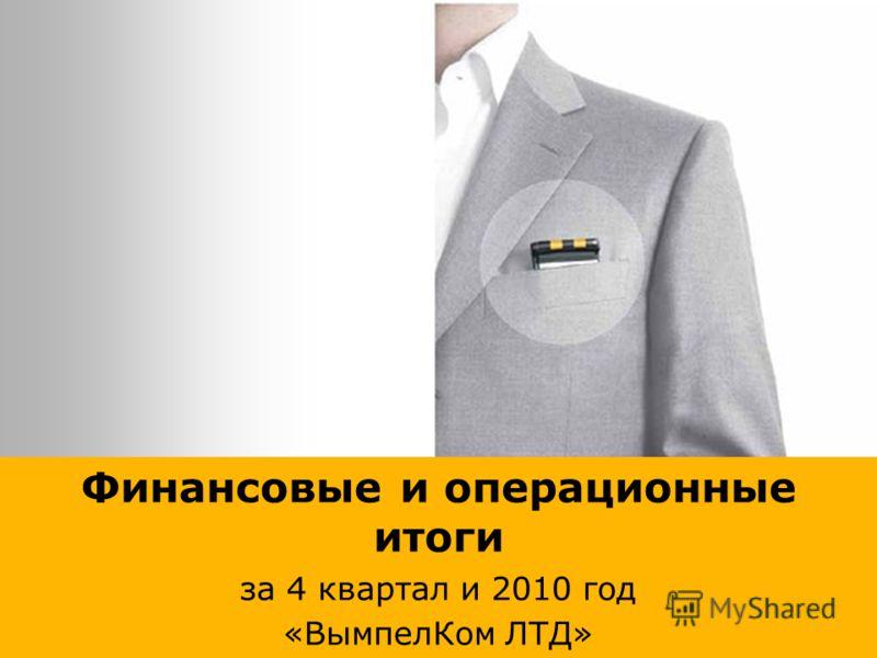 Финансовые и операционные итоги за 4 квартал и 2010 год «ВымпелКом ЛТД»