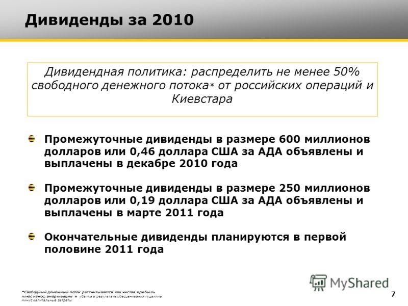 Дивиденды за 2010 7 Промежуточные дивиденды в размере 600 миллионов долларов или 0,46 доллара США за АДА объявлены и выплачены в декабре 2010 года Промежуточные дивиденды в размере 250 миллионов долларов или 0,19 доллара США за АДА объявлены и выплач