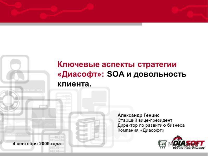 Ключевые аспекты стратегии «Диасофт»: SOA и довольность клиента. Александр Генцис Старший вице-президент Директор по развитию бизнеса Компания «Диасофт» 4 сентября 2009 года