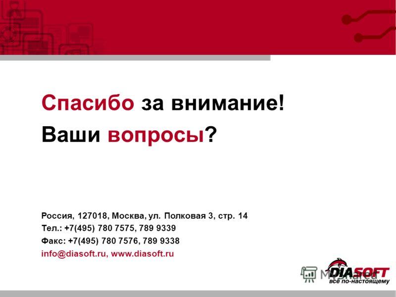 Спасибо за внимание! Ваши вопросы? Россия, 127018, Москва, ул. Полковая 3, стр. 14 Тел.: +7(495) 780 7575, 789 9339 Факс: +7(495) 780 7576, 789 9338 info@diasoft.ru, www.diasoft.ru