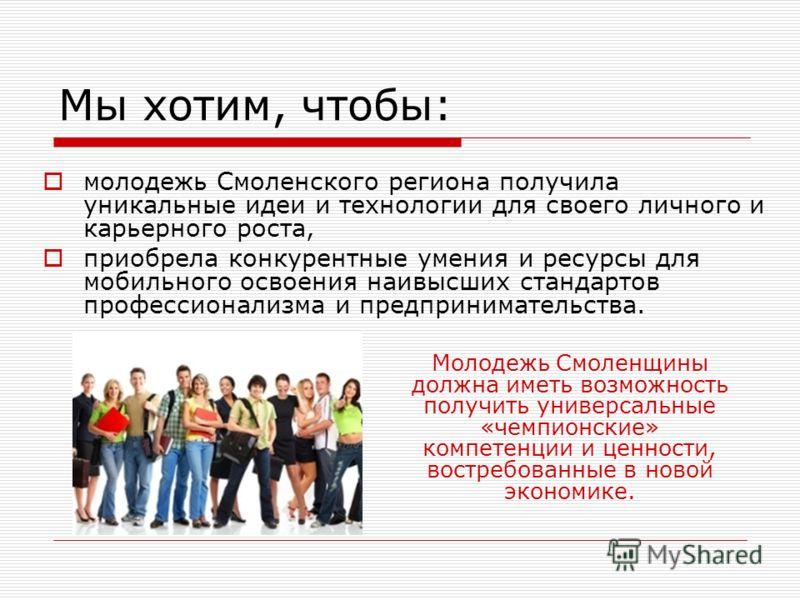Мы хотим, чтобы: молодежь Смоленского региона получила уникальные идеи и технологии для своего личного и карьерного роста, приобрела конкурентные умения и ресурсы для мобильного освоения наивысших стандартов профессионализма и предпринимательства. Мо