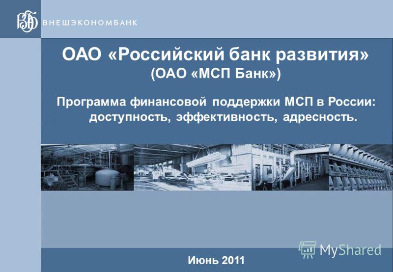 1 1 ОАО «Российский банк развития» (ОАО «МСП Банк») Июнь 2011 Программа финансовой поддержки МСП в России: доступность, эффективность, адресность.