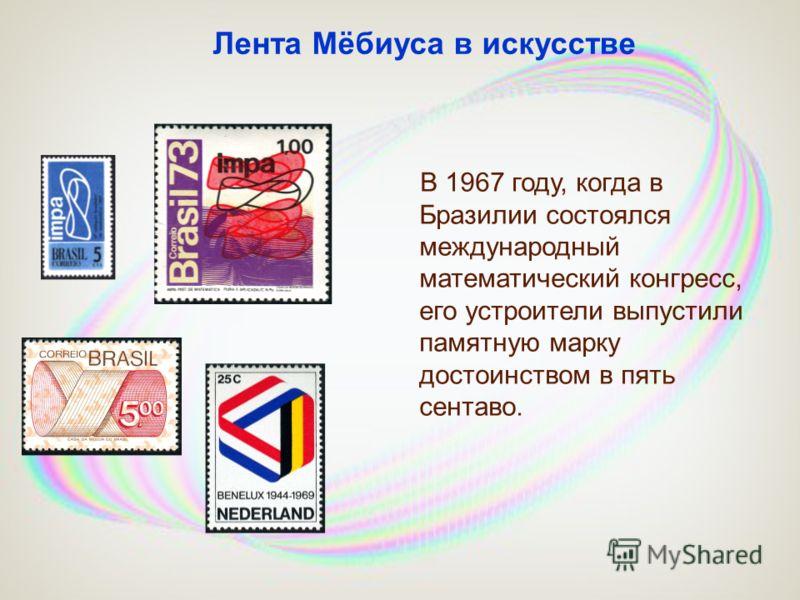 В 1967 году, когда в Бразилии состоялся международный математический конгресс, его устроители выпустили памятную марку достоинством в пять сентаво. Лента Мёбиуса в искусстве