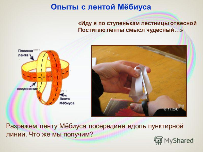 Разрежем ленту Мёбиуса посередине вдоль пунктирной линии. Что же мы получим? Опыты с лентой Мёбиуса «Иду я по ступенькам лестницы отвесной Постигаю ленты смысл чудесный…»