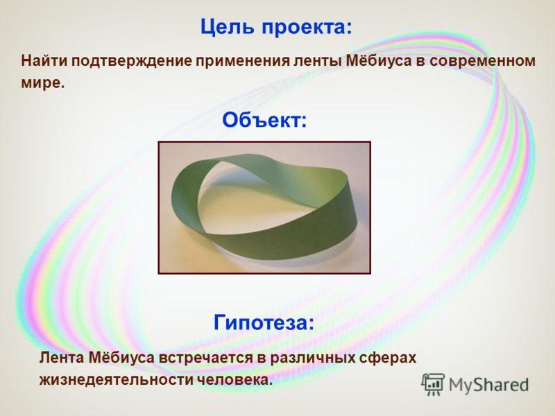 Цель проекта: Лента Мёбиуса встречается в различных сферах жизнедеятельности человека. Найти подтверждение применения ленты Мёбиуса в современном мире. Гипотеза: Объект: