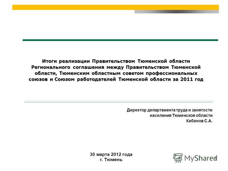 30 марта 2012 года г. Тюмень Итоги реализации Правительством Тюменской области Регионального соглашения между Правительством Тюменской области, Тюменским областным советом профессиональных союзов и Союзом работодателей Тюменской области за 2011 год Д