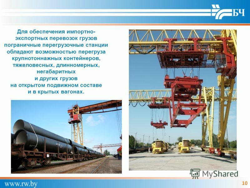 10 Для обеспечения импортно- экспортных перевозок грузов пограничные перегрузочные станции обладают возможностью перегруза крупнотоннажных контейнеров, тяжеловесных, длинномерных, негабаритных и других грузов на открытом подвижном составе и в крытых