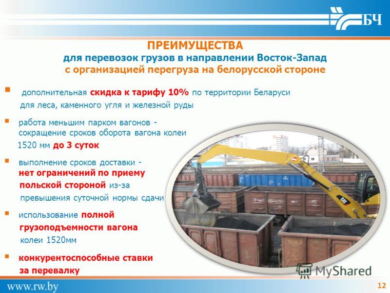 12 ПРЕИМУЩЕСТВА для перевозок грузов в направлении Восток-Запад с организацией перегруза на белорусской стороне дополнительная скидка к тарифу 10% по территории Беларуси для леса, каменного угля и железной руды работа меньшим парком вагонов - сокраще