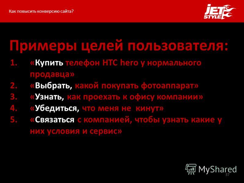 37 Примеры целей пользователя: Как повысить конверсию сайта? 1.«Купить телефон HTC hero у нормального продавца» 2.«Выбрать, какой покупать фотоаппарат» 3.«Узнать, как проехать к офису компании» 4.«Убедиться, что меня не кинут» 5.«Связаться с компание