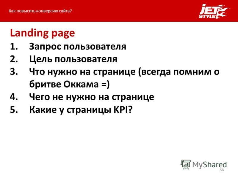58 Как повысить конверсию сайта? Landing page 1.Запрос пользователя 2.Цель пользователя 3.Что нужно на странице (всегда помним о бритве Оккама =) 4.Чего не нужно на странице 5.Какие у страницы KPI?