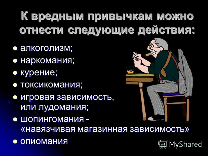 К вредным привычкам можно отнести следующие действия: алкоголизм; алкоголизм; наркомания; наркомания; курение; курение; токсикомания; токсикомания; игровая зависимость, или лудомания; игровая зависимость, или лудомания; шопингомания - «навязчивая маг
