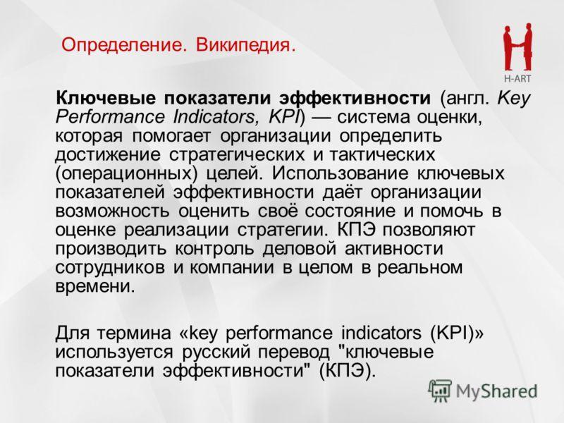 Ключевые показатели эффективности (англ. Key Performance Indicators, KPI) система оценки, которая помогает организации определить достижение стратегических и тактических (операционных) целей. Использование ключевых показателей эффективности даёт орга