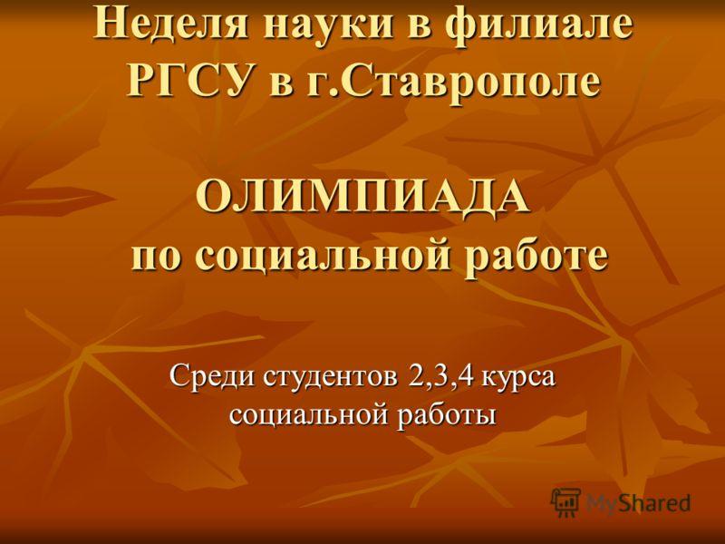 Неделя науки в филиале РГСУ в г.Ставрополе ОЛИМПИАДА по социальной работе Среди студентов 2,3,4 курса социальной работы