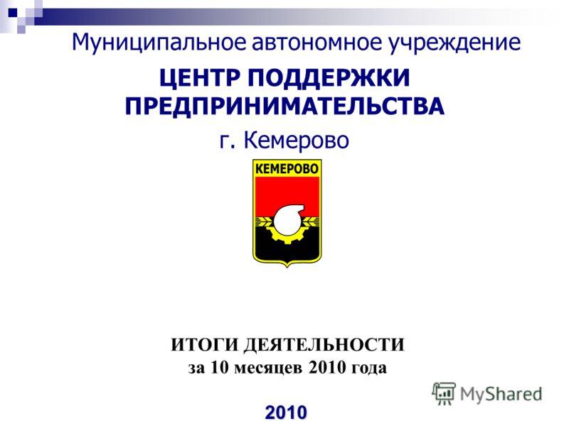Муниципальное автономное учреждение ЦЕНТР ПОДДЕРЖКИ ПРЕДПРИНИМАТЕЛЬСТВА г. Кемерово 2010 ИТОГИ ДЕЯТЕЛЬНОСТИ за 10 месяцев 2010 года