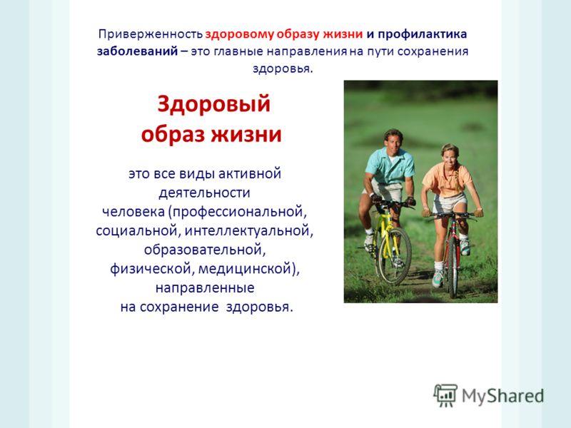 Приверженность здоровому образу жизни и профилактика заболеваний – это главные направления на пути сохранения здоровья. это все виды активной деятельности человека ( профессиональной, социальной, интеллектуальной, образовательной, физической, медицин