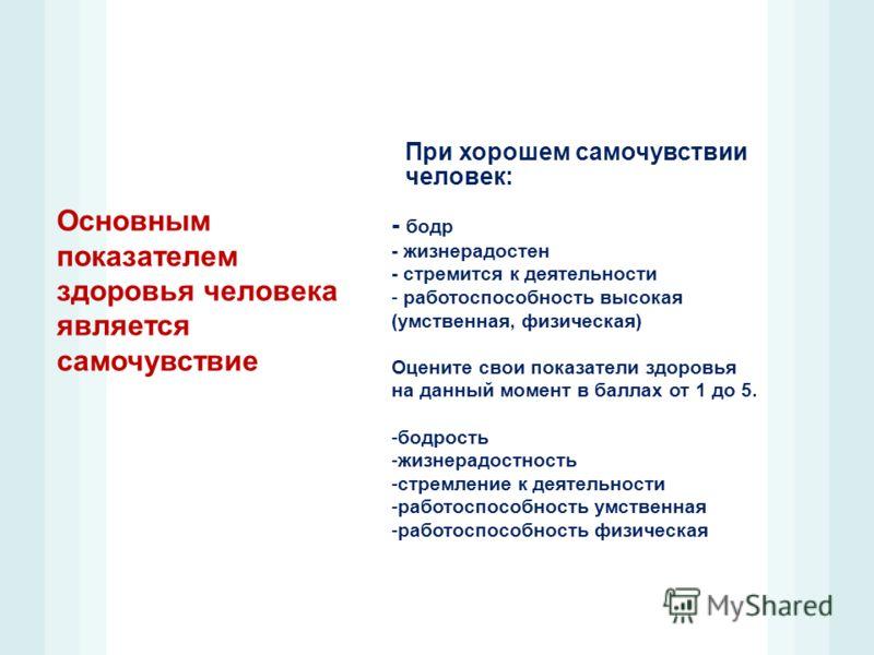 Основным показателем здоровья человека является самочувствие При хорошем самочувствии человек: - бодр - жизнерадостен - стремится к деятельности - работоспособность высокая (умственная, физическая) Оцените свои показатели здоровья на данный момент в