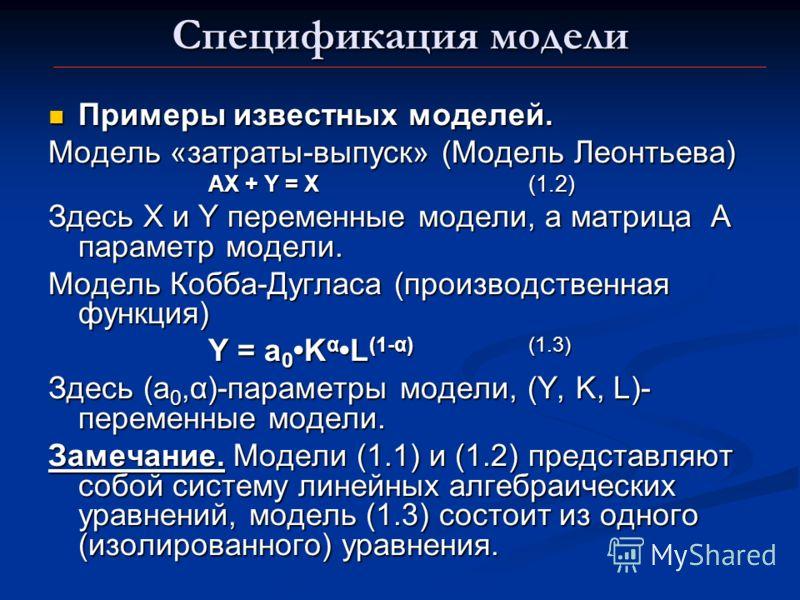 Спецификация модели Примеры известных моделей. Примеры известных моделей. Модель «затраты-выпуск» (Модель Леонтьева) AX + Y = X(1.2) Здесь Х и Y переменные модели, а матрица А параметр модели. Модель Кобба-Дугласа (производственная функция) Y = a 0 K