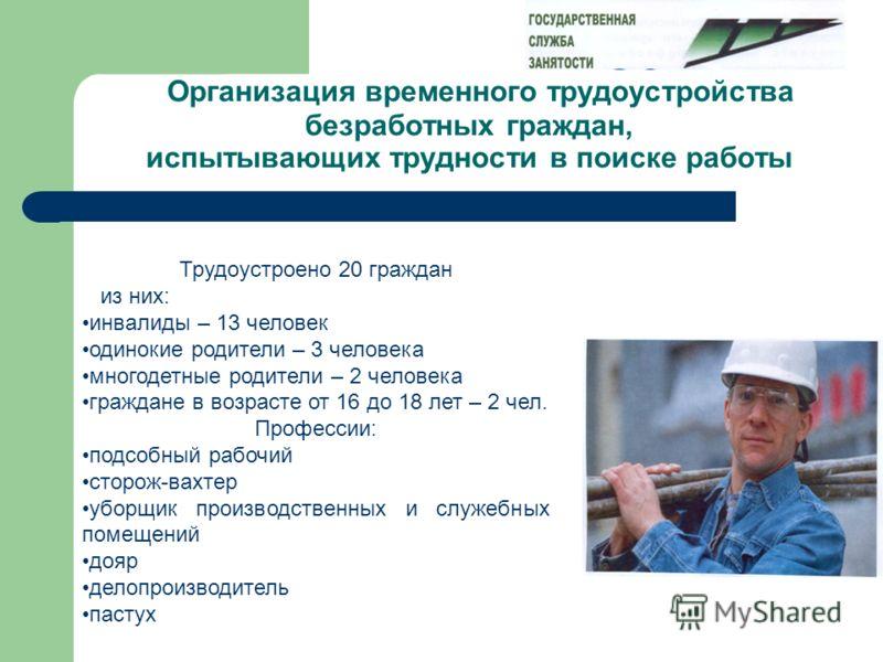 Организация временного трудоустройства безработных граждан, испытывающих трудности в поиске работы Трудоустроено 20 граждан из них: инвалиды – 13 человек одинокие родители – 3 человека многодетные родители – 2 человека граждане в возрасте от 16 до 18
