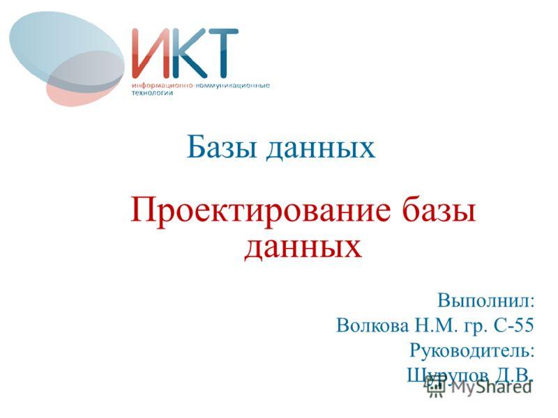 Базы данных Проектирование базы данных Выполнил: Волкова Н.М. гр. С-55 Руководитель: Шурупов Д.В.