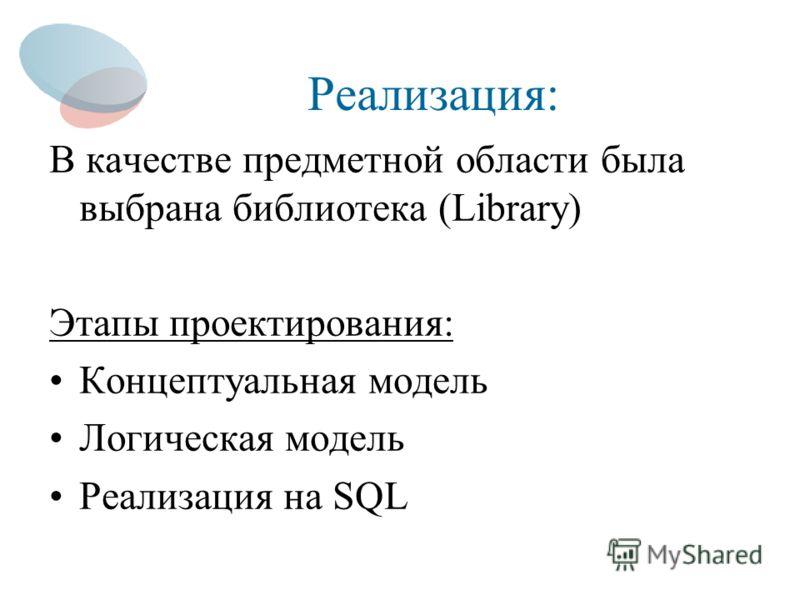 Реализация: В качестве предметной области была выбрана библиотека (Library) Этапы проектирования: Концептуальная модель Логическая модель Реализация на SQL
