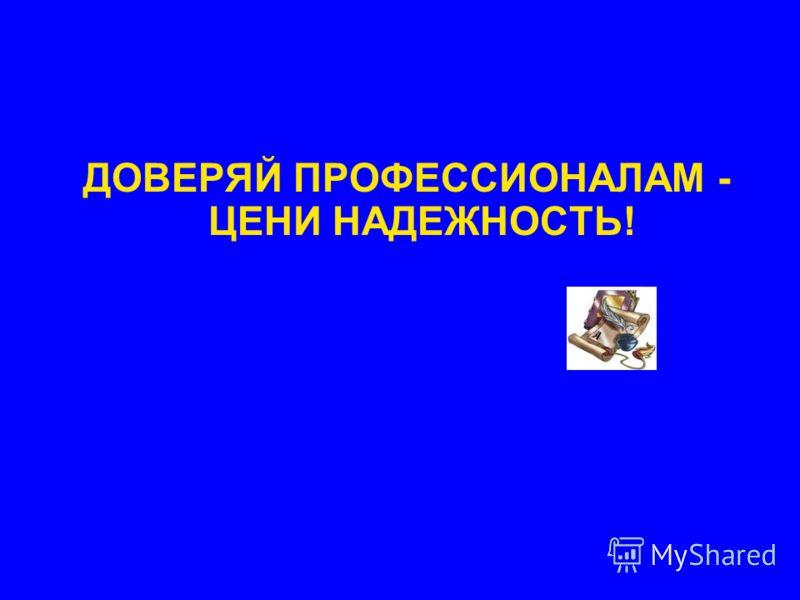 ДОВЕРЯЙ ПРОФЕССИОНАЛАМ - ЦЕНИ НАДЕЖНОСТЬ!