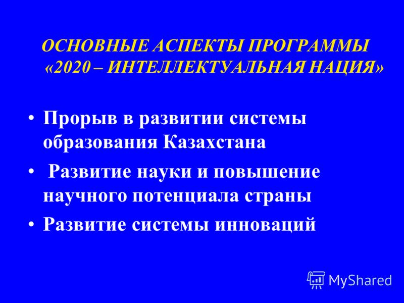 ОСНОВНЫЕ АСПЕКТЫ ПРОГРАММЫ «2020 – ИНТЕЛЛЕКТУАЛЬНАЯ НАЦИЯ» Прорыв в развитии системы образования Казахстана Развитие науки и повышение научного потенциала страны Развитие системы инноваций