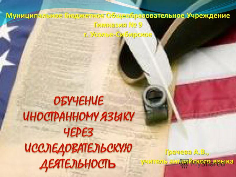 Муниципальное Бюджетное Общеобразовательное Учреждение Гимназия 9 г. Усолье-Сибирское Грачева А.В., учитель английского языка