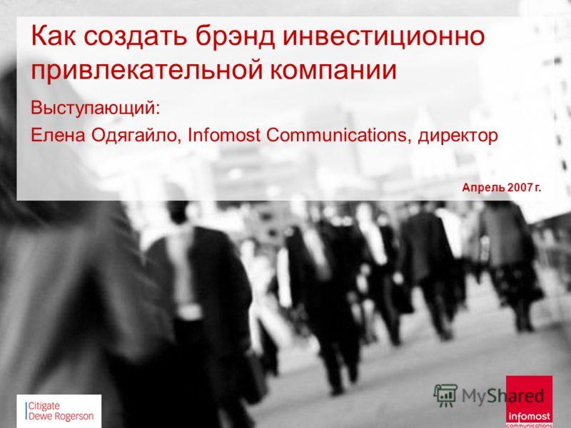 Как создать брэнд инвестиционно привлекательной компании Выступающий: Елена Одягайло, Infomost Communications, директор Апрель 2007 г.