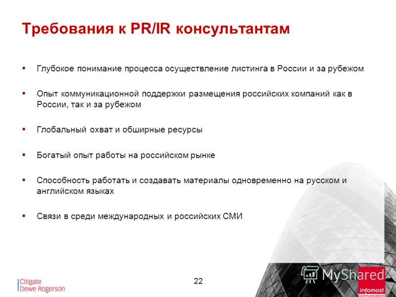 22 Требования к PR/IR консультантам Глубокое понимание процесса осуществление листинга в России и за рубежом Опыт коммуникационной поддержки размещения российских компаний как в России, так и за рубежом Глобальный охват и обширные ресурсы Богатый опы