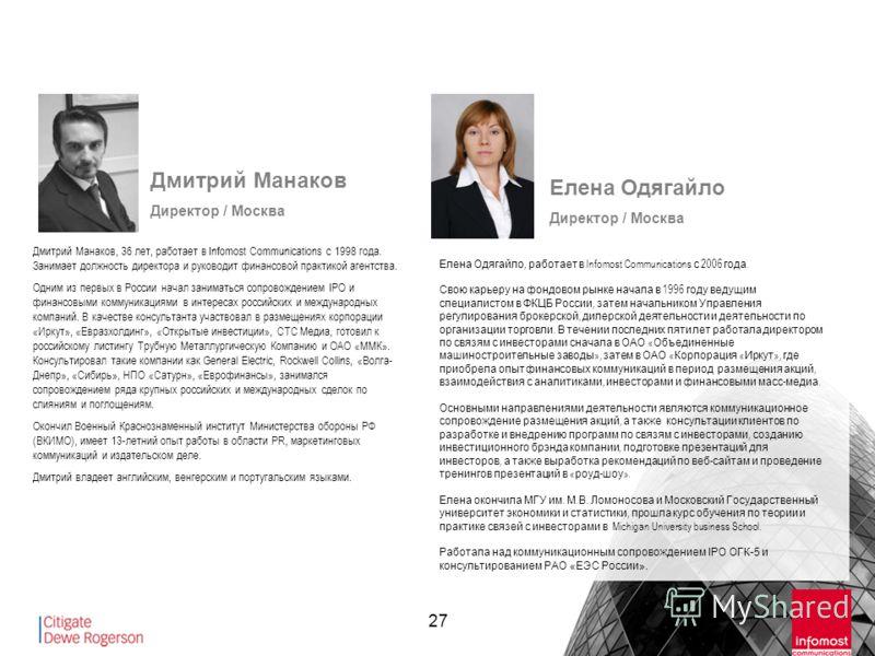 27 Дмитрий Манаков Директор / Москва Дмитрий Манаков, 36 лет, работает в Infomost Communications c 1998 года. Занимает должность директора и руководит финансовой практикой агентства. Одним из первых в России начал заниматься сопровождением IPO и фина