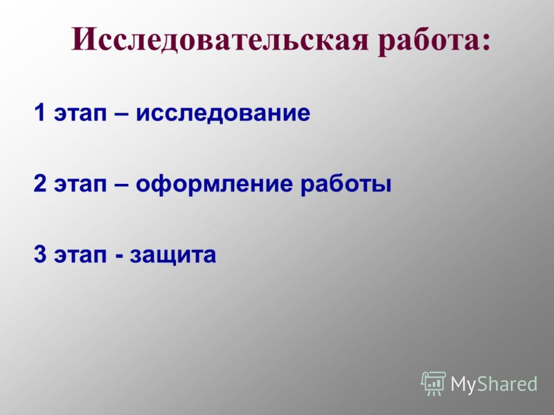 Исследовательская работа: 1 этап – исследование 2 этап – оформление работы 3 этап - защита
