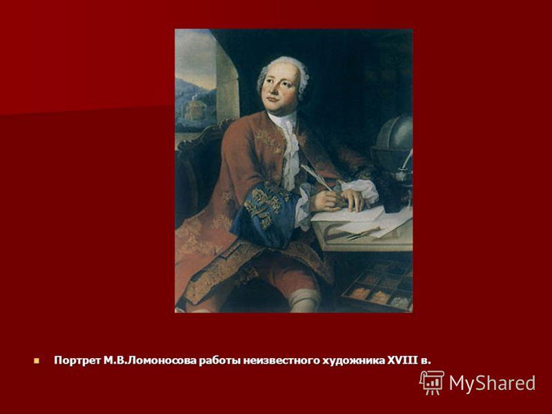 Портрет М.В.Ломоносова работы неизвестного художника XVIII в. Портрет М.В.Ломоносова работы неизвестного художника XVIII в.