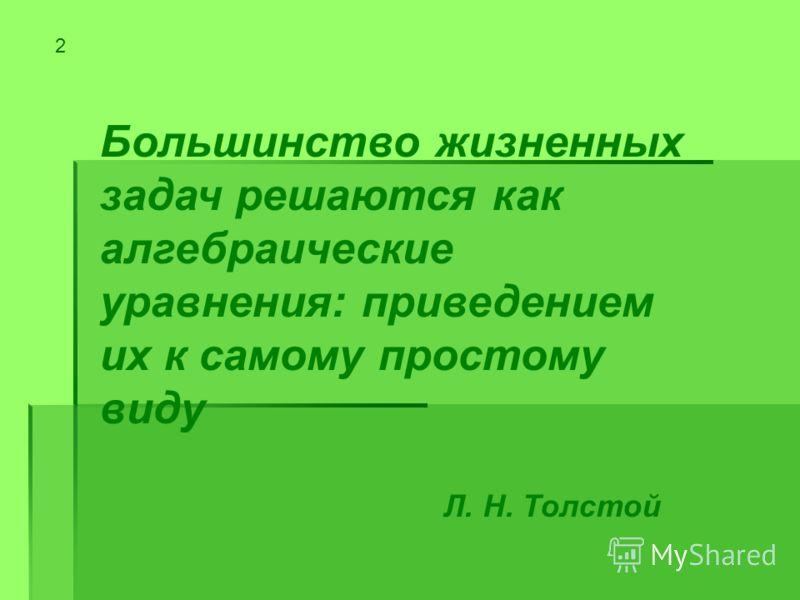 Большинство жизненных задач решаются как алгебраические уравнения: приведением их к самому простому виду Л. Н. Толстой 2