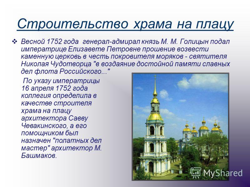 Строительство храма на плацу Весной 1752 года генерал-адмирал князь М. М. Голицын подал императрице Елизавете Петровне прошение возвести каменную церковь в честь покровителя моряков - святителя Николая Чудотворца