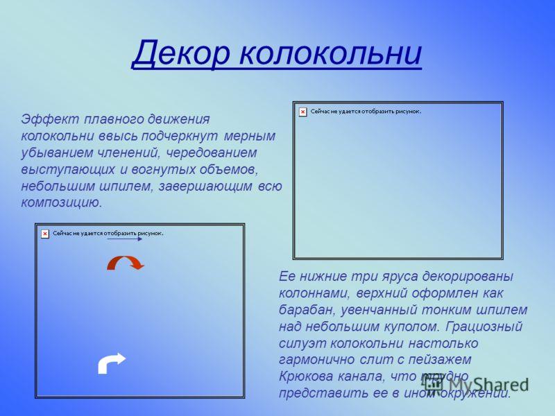 Эффект плавного движения колокольни ввысь подчеркнут мерным убыванием членений, чередованием выступающих и вогнутых объемов, небольшим шпилем, завершающим всю композицию. Ее нижние три яруса декорированы колоннами, верхний оформлен как барабан, увенч