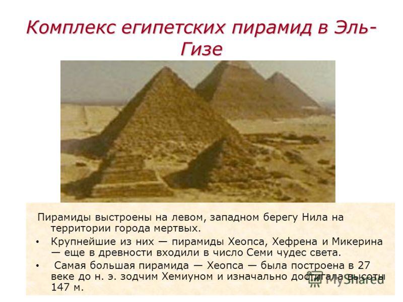 11 Комплекс египетских пирамид в Эль- Гизе Пирамиды выстроены на левом, западном берегу Нила на территории города мертвых. Крупнейшие из них пирамиды Хеопса, Хефрена и Микерина еще в древности входили в число Семи чудес света. Самая большая пирамида