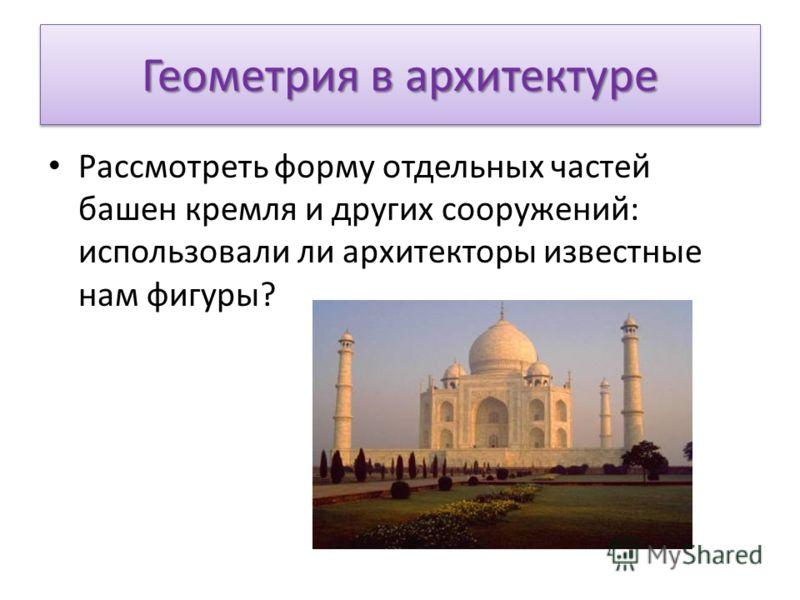 Геометрия в архитектуре Рассмотреть форму отдельных частей башен кремля и других сооружений: использовали ли архитекторы известные нам фигуры?
