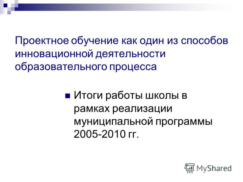 Проектное обучение как один из способов инновационной деятельности образовательного процесса Итоги работы школы в рамках реализации муниципальной программы 2005-2010 гг.