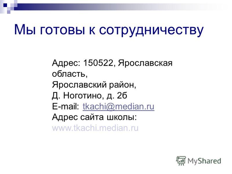 Мы готовы к сотрудничеству Адрес: 150522, Ярославская область, Ярославский район, Д. Ноготино, д. 2б E-mаil: tkachi@median.rutkachi@median.ru Адрес сайта школы: www.tkachi.median.ru