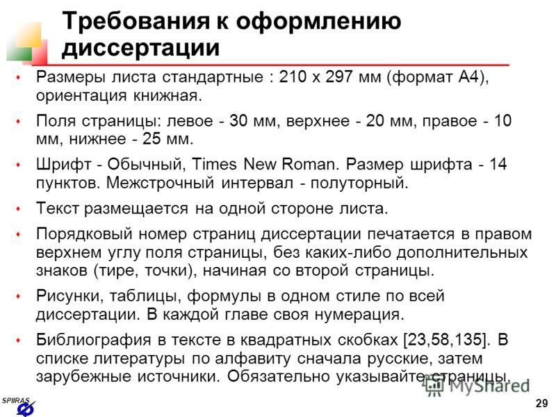 29 SPIIRAS Требования к оформлению диссертации s Размеры листа стандартные : 210 х 297 мм (формат А4), ориентация книжная. s Поля страницы: левое - 30 мм, верхнее - 20 мм, правое - 10 мм, нижнее - 25 мм. s Шрифт - Обычный, Times New Roman. Размер шри