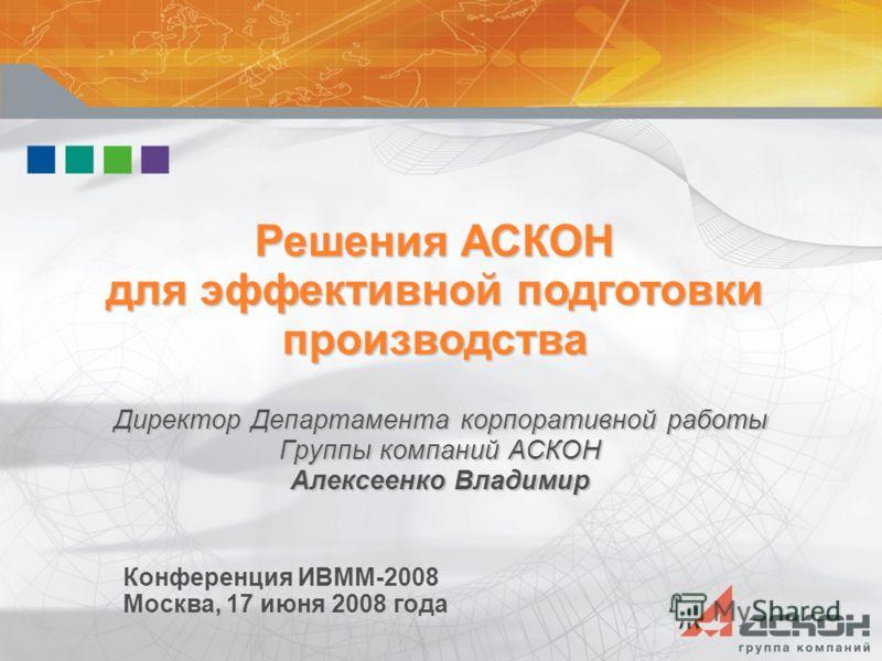 Конференция ИВММ-2008 Москва, 17 июня 2008 года Решения АСКОН для эффективной подготовки производства Директор Департамента корпоративной работы Группы компаний АСКОН Алексеенко Владимир