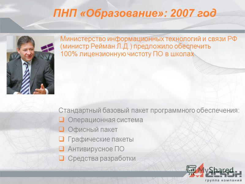 ПНП «Образование»: 2007 год Министерство информационных технологий и связи РФ (министр Рейман Л.Д.) предложило обеспечить 100% лицензионную чистоту ПО в школах Стандартный базовый пакет программного обеспечения: Операционная система Офисный пакет Гра