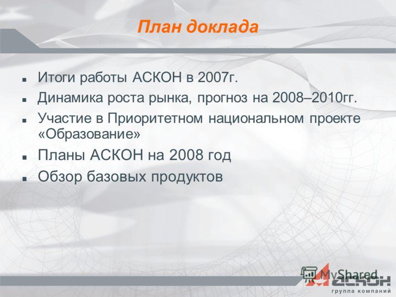 План доклада Итоги работы АСКОН в 2007г. Динамика роста рынка, прогноз на 2008–2010гг. Участие в Приоритетном национальном проекте «Образование» Планы АСКОН на 2008 год Обзор базовых продуктов