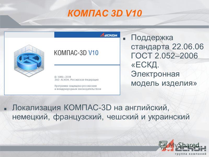 КОМПАС 3D V10 Поддержка стандарта 22.06.06 ГОСТ 2.052–2006 «ЕСКД. Электронная модель изделия» Локализация КОМПАС-3D на английский, немецкий, французский, чешский и украинский