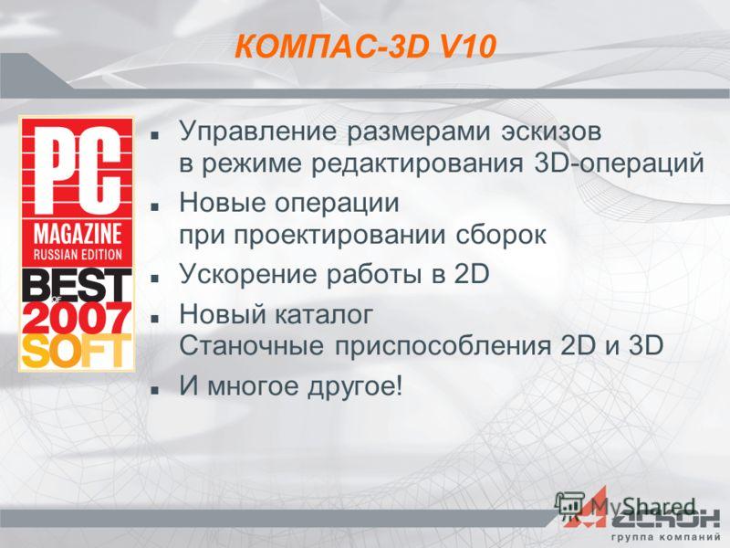 КОМПАС-3D V10 Управление размерами эскизов в режиме редактирования 3D-операций Новые операции при проектировании сборок Ускорение работы в 2D Новый каталог Станочные приспособления 2D и 3D И многое другое!