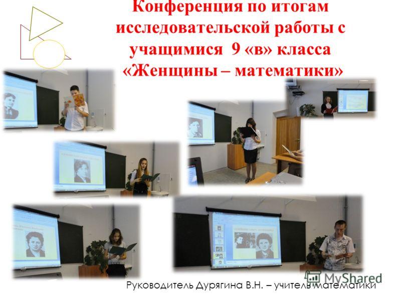 Конференция по итогам исследовательской работы с учащимися 9 «в» класса «Женщины – математики» Руководитель Дурягина В.Н. – учитель математики