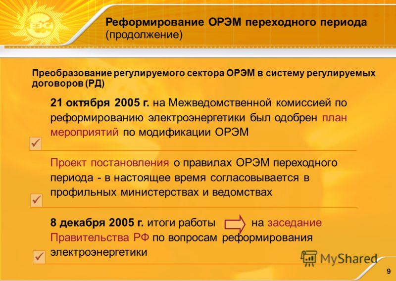 9 Преобразование регулируемого сектора ОРЭМ в систему регулируемых договоров (РД) 21 октября 2005 г. на Межведомственной комиссией по реформированию электроэнергетики был одобрен план мероприятий по модификации ОРЭМ Проект постановления о правилах ОР