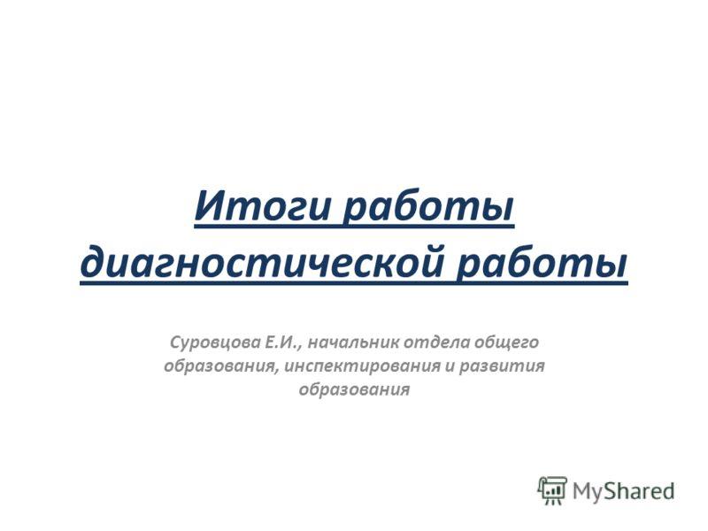 Итоги работы диагностической работы Суровцова Е.И., начальник отдела общего образования, инспектирования и развития образования