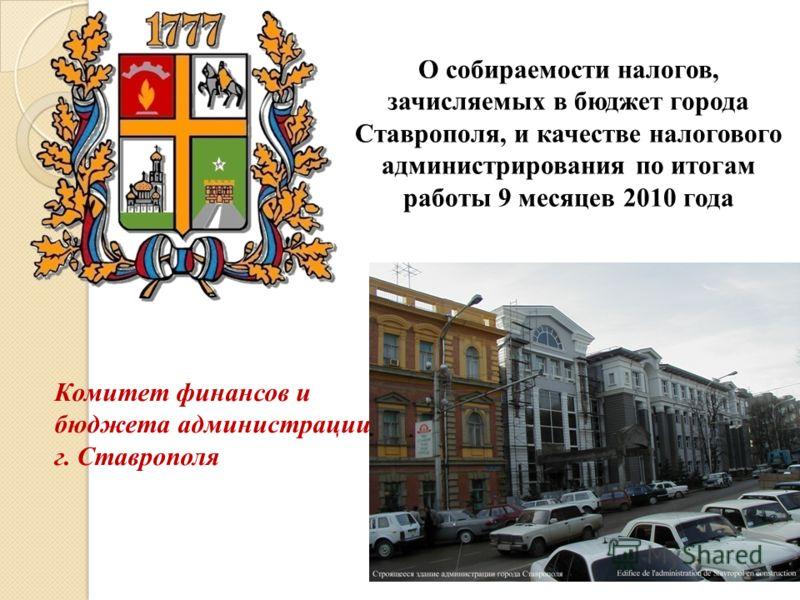 Комитет финансов и бюджета администрации г. Ставрополя О собираемости налогов, зачисляемых в бюджет города Ставрополя, и качестве налогового администрирования по итогам работы 9 месяцев 2010 года